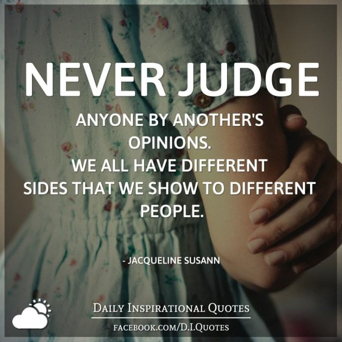 Never Judge Anyone By Anothers Opinions We All Have Different