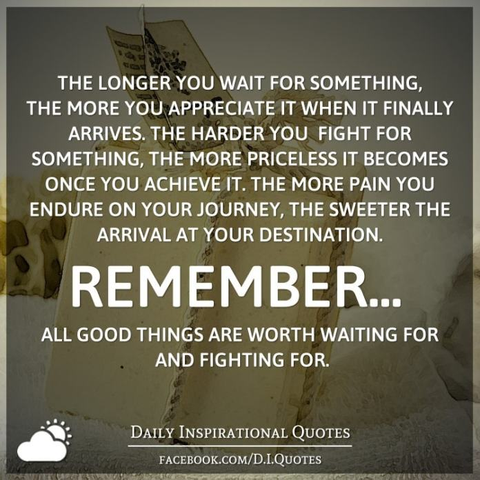 The longer you wait for something, the more you appreciate it when it finally arrives. The harder you fight for something, the more priceless it becomes once you achieve it. The more pain you endure on your journey, the sweeter the arrival at your destination. Remember... all good things are worth waiting for and fighting for.