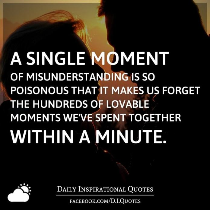 A single moment of misunderstanding is so poisonous that it makes us forget the hundreds of lovable moments we've spent together within a minute.