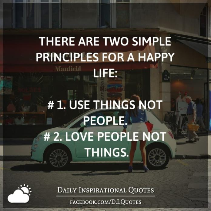 There are two simple principles for a happy life: # 1. Use things not people. # 2. Love people not things.