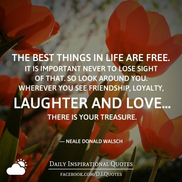 The best things in life are free. It is important never to lose sight of that. So look around you. Wherever you see friendship, loyalty, laughter and love... there is your treasure. - Neale Donald Walsch