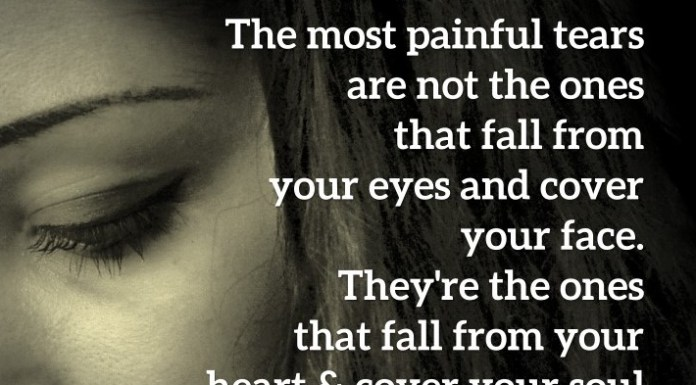 The most painful tears are not the ones that fall from your eyes and cover your face. They're the ones that fall from your heart and cover your soul.