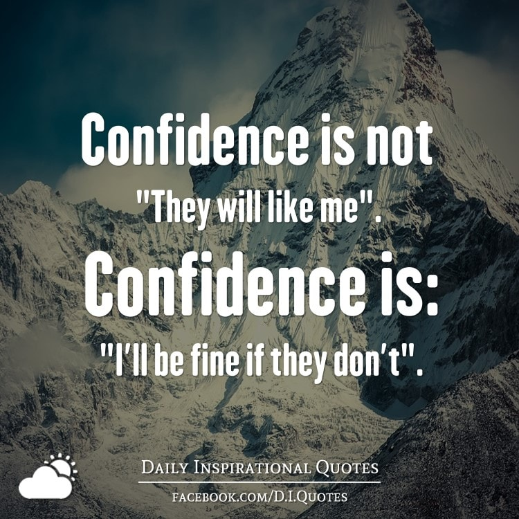 "Confidence is not ""They will like me"". Confidence is: ""I'll be fine if they don't""."
