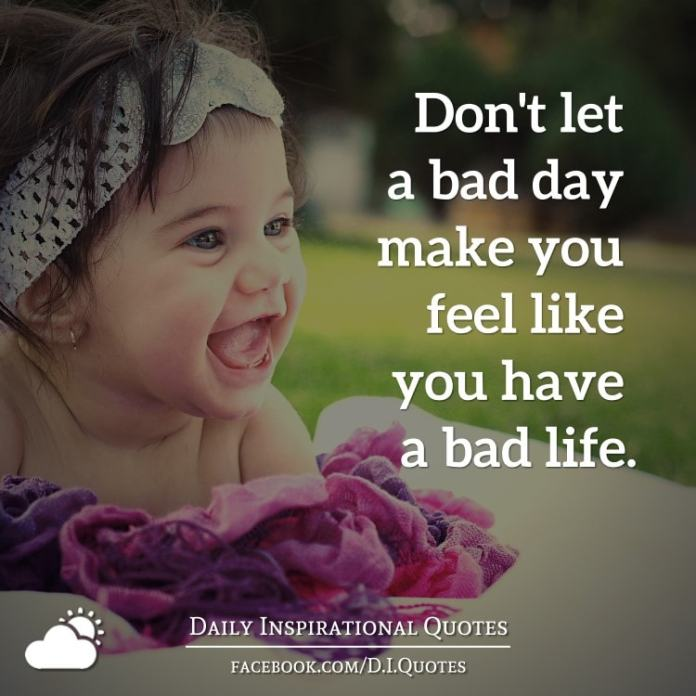 Don't let a bad day make you feel like you have a bad life.