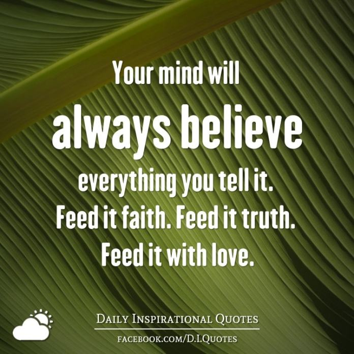 Your Mind Will Always Believe Everything You Tell It Feed It Faith