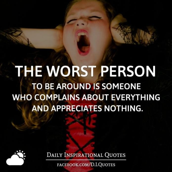 The worst person to be around is someone who complains about everything and appreciates nothing.