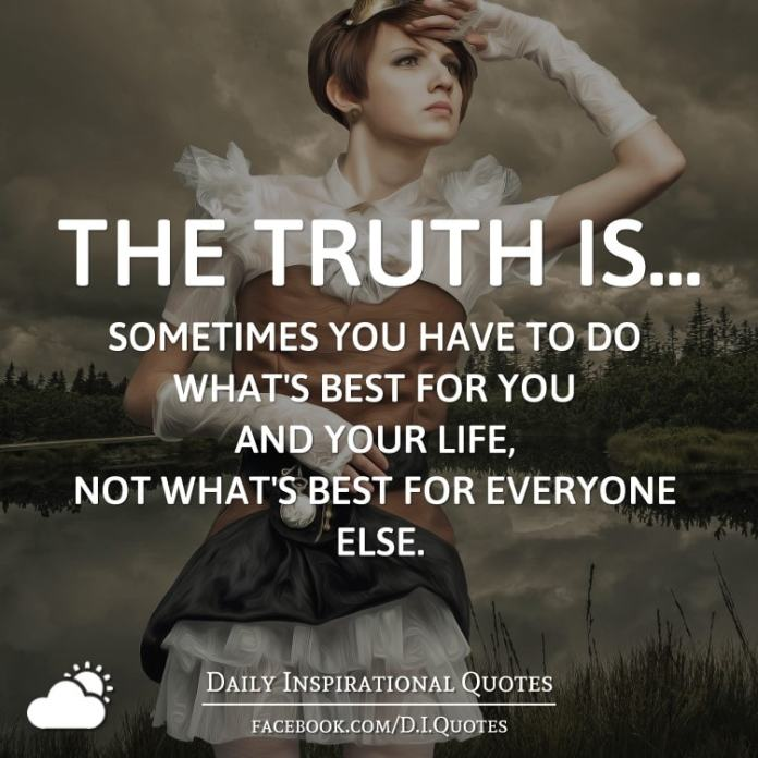 The Truth Is Sometimes You Have To Do Whats Best For You And