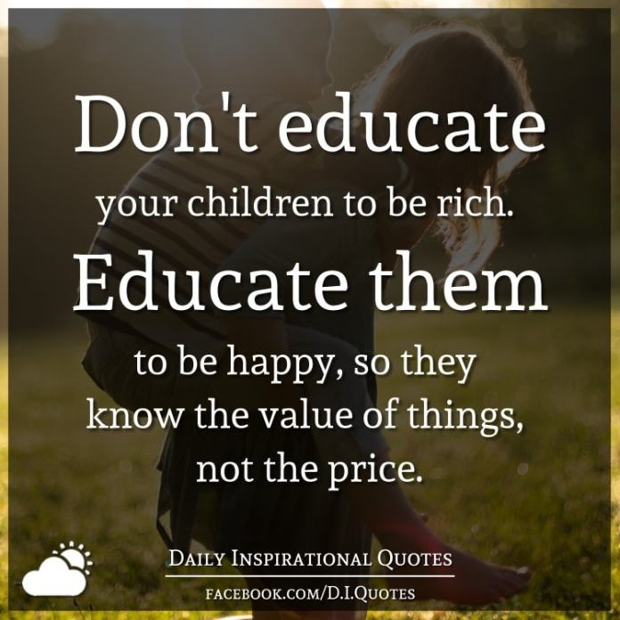 Don't educate your children to be rich. Educate them to be happy, so they know the value of things, not the price.