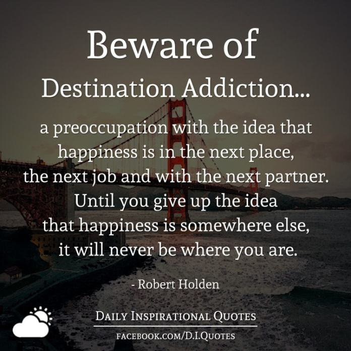 Beware of Destination Addiction - a preoccupation with the idea that happiness is in the next place, the next job and with the next partner. Until you give up the idea that happiness is somewhere else, it will never be where you are. - Robert Holden
