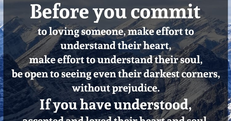 Before You Commit To Loving Someone, Make Effort To Understand Their Heart,  Make Effort To Understand Their Soul, Be Open To Seeing Even Their Darkest  ...