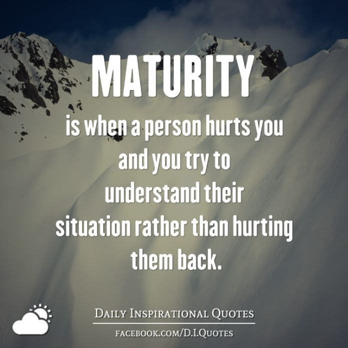 MATURITY is when a person hurts you and you try to understand their situation rather than hurting them back.