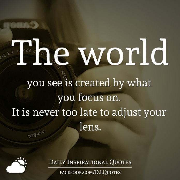The world you see is created by what you focus on. It is never too late to adjust your lens.