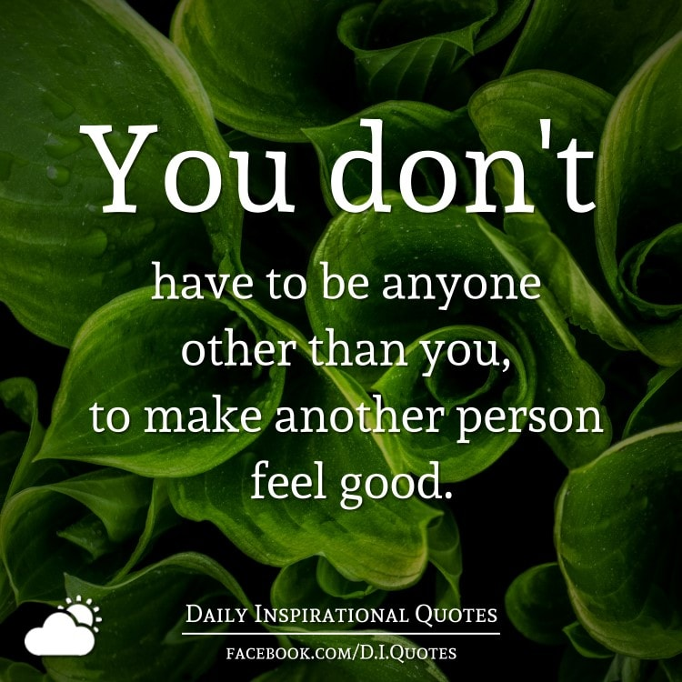 You don't have to be anyone other than you, to make another person feel good.