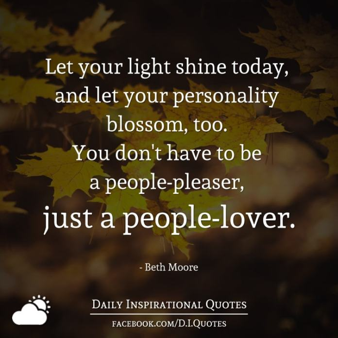 Let your light shine today, and let your personality blossom, too. You don't have to be a people-pleaser, just a people-lover. - Beth Moore