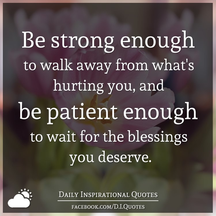 Be strong enough to walk away from what's hurting you, and be patient enough to wait for the blessings you deserve.