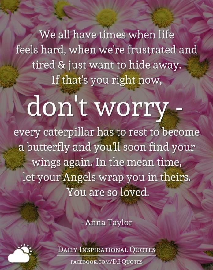 We all have times when life feels hard, when we're frustrated and tired and just want to hide away. If that's you right now, don't worry - every caterpillar has to rest to become a butterfly and you'll soon find your wings again. In the mean time, let your Angels wrap you in theirs. You are so loved. - Anna Taylor