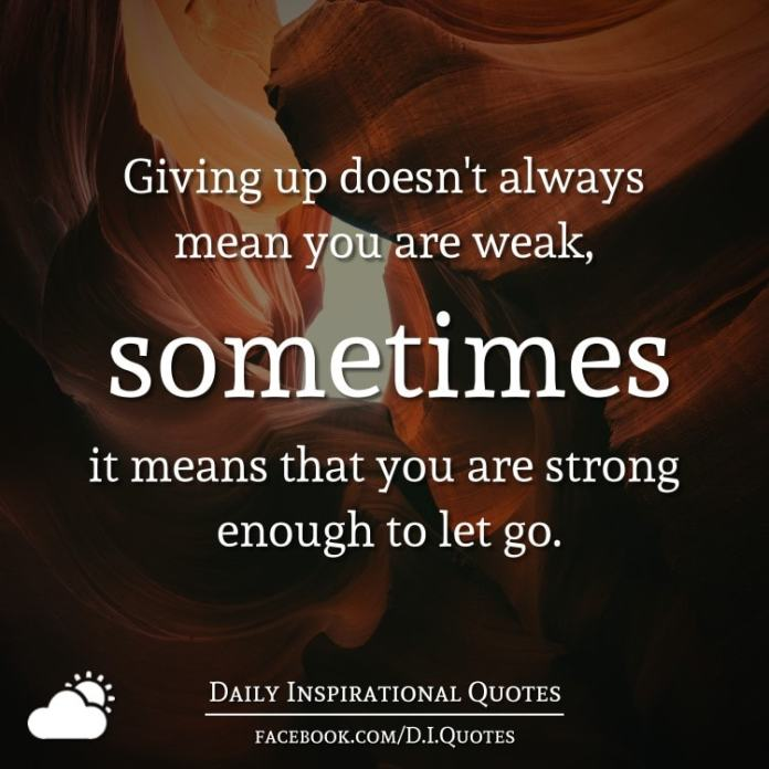 Giving Up Doesnt Always Mean You Are Weak Sometimes It Means That