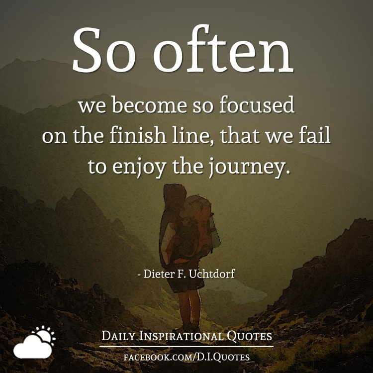 So often we become so focused on the finish line, that we fail to enjoy the journey. - Dieter F. Uchtdorf
