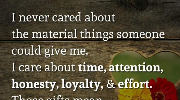 I never cared about the material things someone could give me. I care about time, attention, honesty, loyalty, and effort. Those gifts mean more to me than anything money could buy.