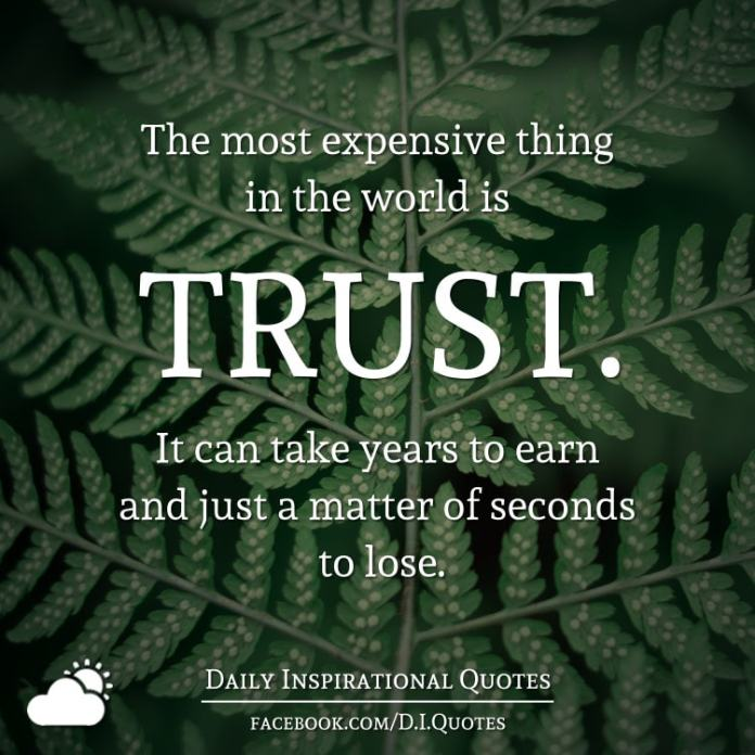 The most expensive thing in the world is TRUST. It can take years to earn and just a matter of seconds to lose.