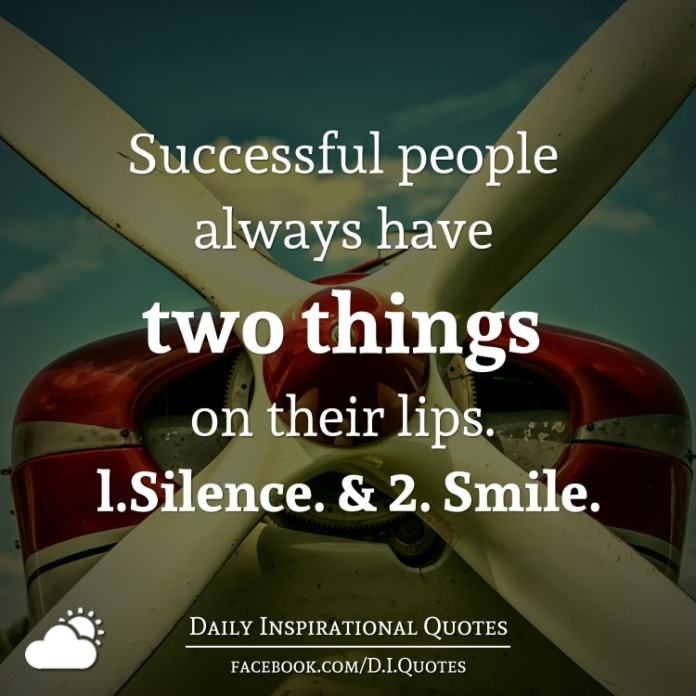 Successful people always have two things on their lips. l.Silence. & 2. Smile.