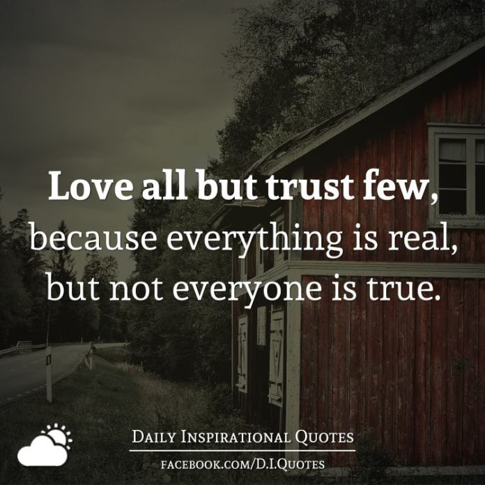 Love all but trust few, because everything is real, but not everyone is true.