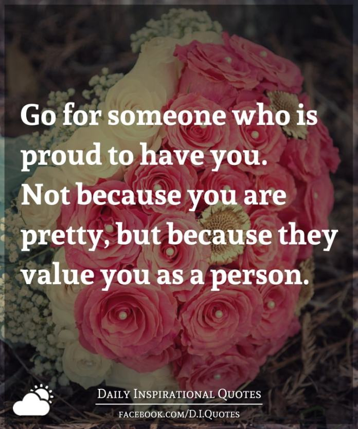 Go for someone who is proud to have you. Not because you are pretty, but because they value you as a person.