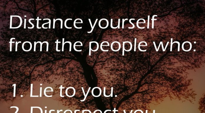Distance yourself from the people who: 1. Lie to you. 2. Disrespect you. 3. Use you. 4. Put you down.