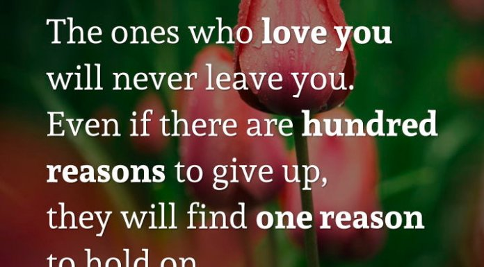 The ones who love you will never leave you. Even if there are hundred reasons to give up, they will find one reason to hold on.