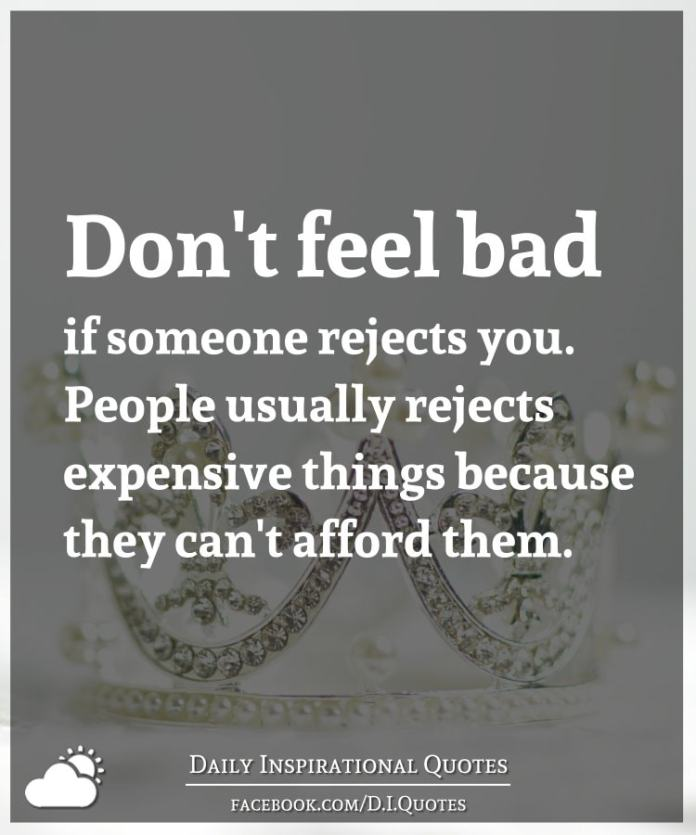 Don't feel bad if someone rejects you. People usually rejects expensive things because they can't afford them.