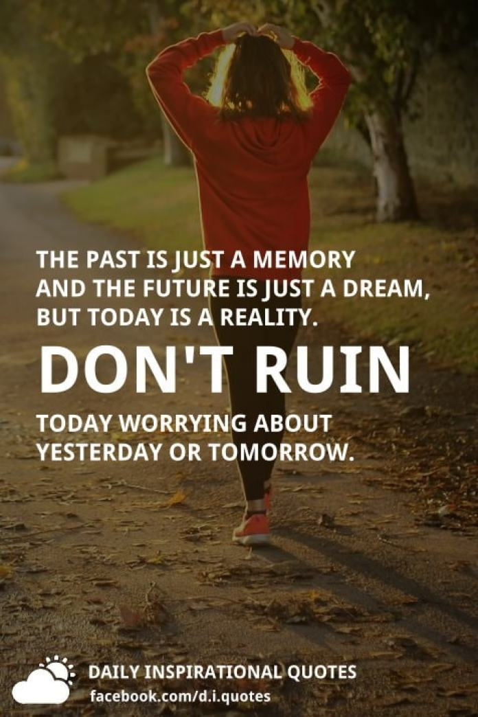 The past is just a memory and the future is just a dream, but today is a reality. Don't ruin today worrying about yesterday or tomorrow.