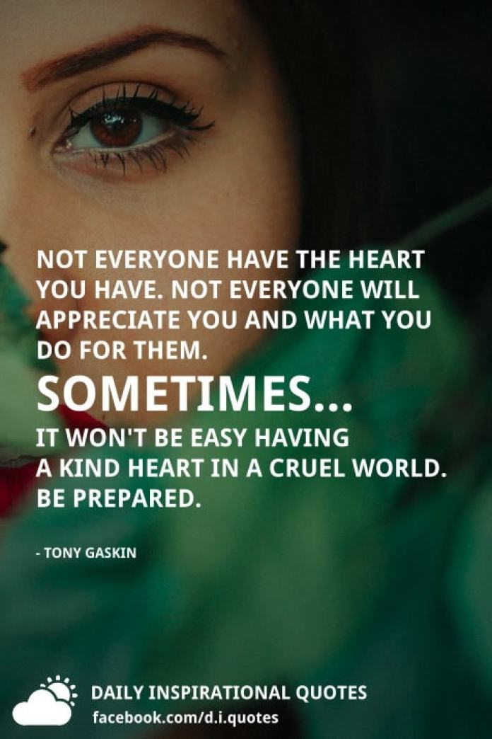Not everyone have the heart you have. Not everyone will appreciate you and what you do for them. Sometimes... it won't be easy having a kind heart in a cruel world. Be prepared. - Tony Gaskin