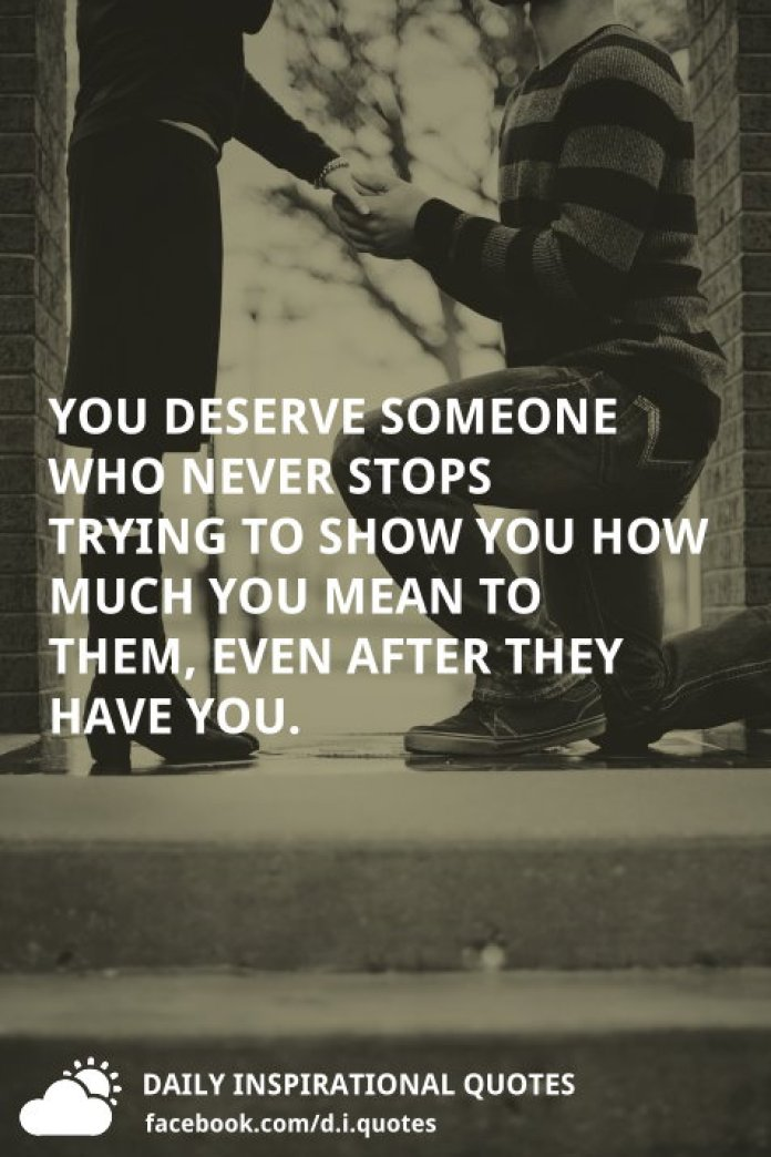 You deserve someone who never stops trying to show you how much you mean to them, even after they have you.