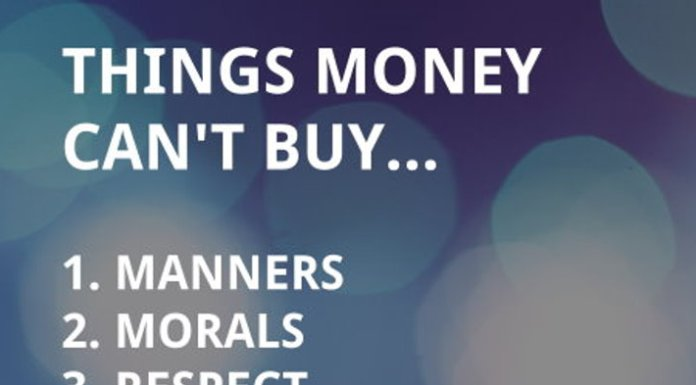 Things money can't buy... 1. Manners 2. Morals 3. Respect 4. Character 5. Common sense 6. Trust 7. Patience 8. Class 9. Integrity 10. Love.