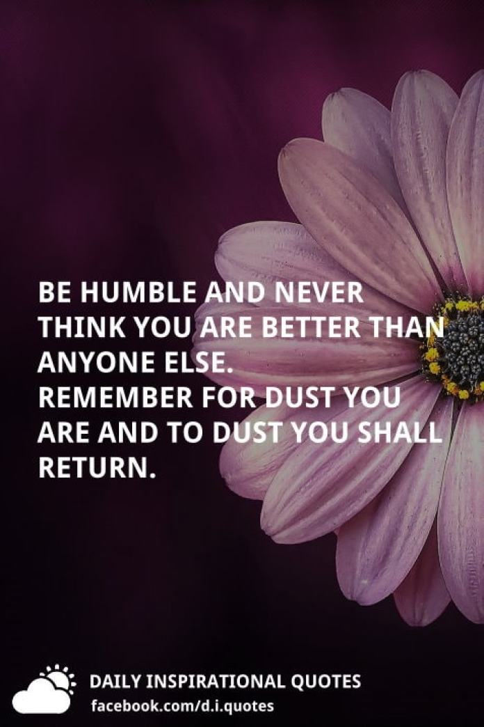 Be humble and never think you are better than anyone else. remember for dust you are and to dust you shall return.