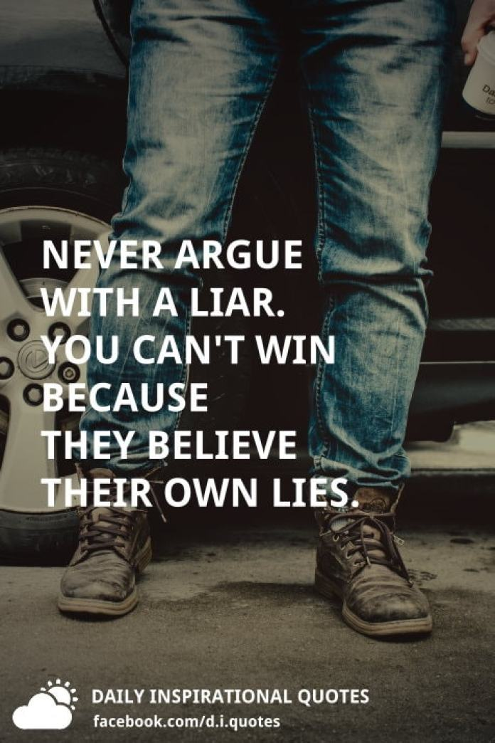 Never argue with a liar. you can't win because they believe their own lies.