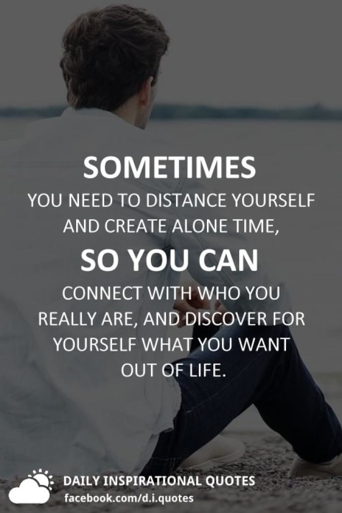 Sometimes you need to distance yourself and create alone time, so you can connect with who you really are, and discover for yourself what you want out of life.