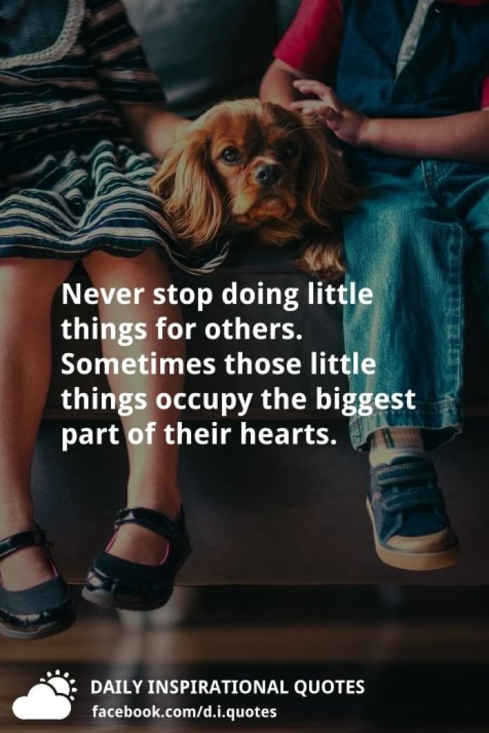 Never stop doing little things for others. Sometimes those little things occupy the biggest part of their hearts.