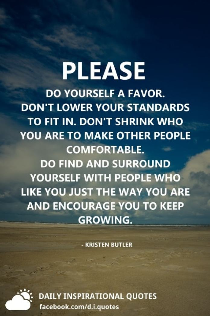 Please do yourself a favor. Don't lower your standards to fit in. Don't shrink who you are to make other people comfortable. Do find and surround yourself with people who like you just the way you are and encourage you to keep growing. - Kristen Butler