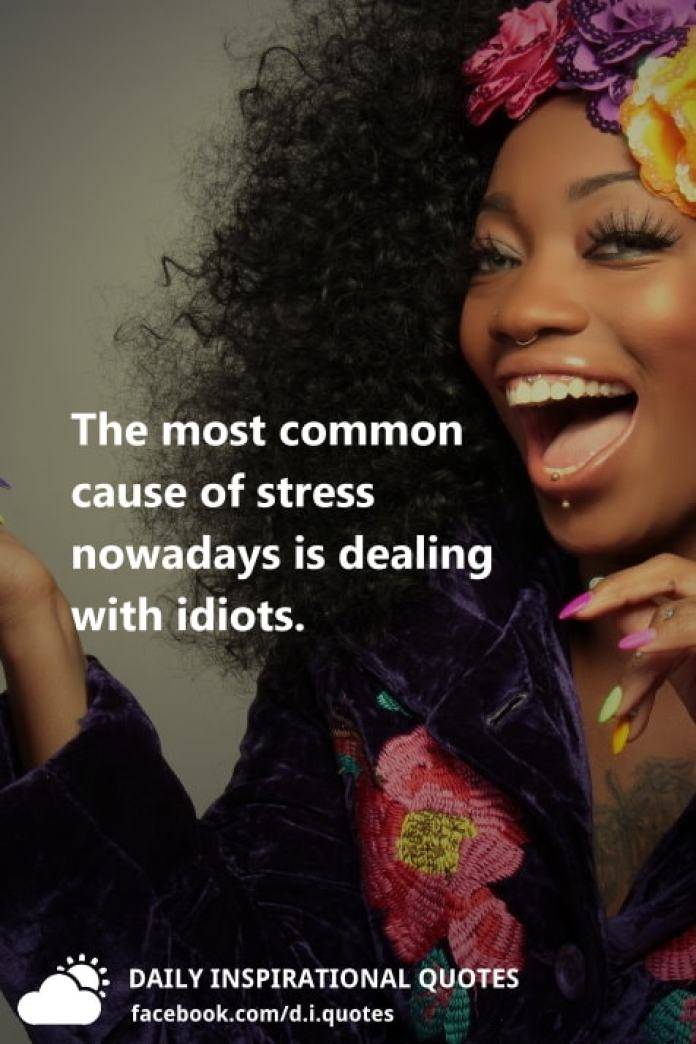 The most common cause of stress nowadays is dealing with idiots.