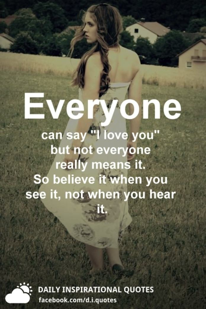"Everyone can say ""I love you"" but not everyone really means it. So believe it when you see it, not when you hear it."