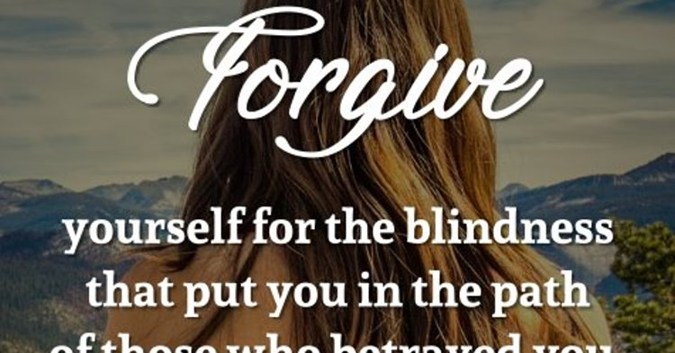 Forgive Yourself For The Blindness That Put You In The Path Of Those Who  Betrayed You. Sometimes A Good Heart Doesnu0027t See The Bad.