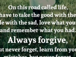 On this road called life, you have to take the good with the bad, smile with the sad, love what you got, and remember what you had. Always forgive, but never forget, learn from your mistakes, but never forget. People change. Things go wrong. But just remember, the ride goes on.