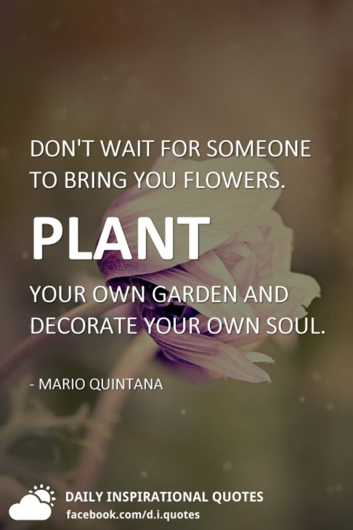 Don't wait for someone to bring you flowers. Plant your own garden and decorate your own soul. - Mario Quintana