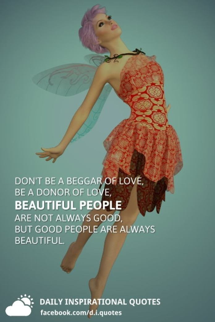 Don't be a beggar of love, be a donor of love, beautiful people are not always good, but good people are always beautiful.