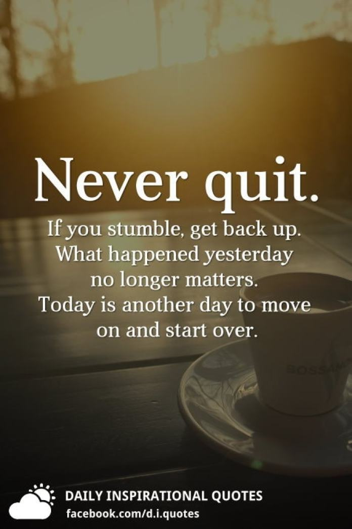 Never quit. If you stumble, get back up. What happened yesterday no longer matters. Today is another day to move on and start over.