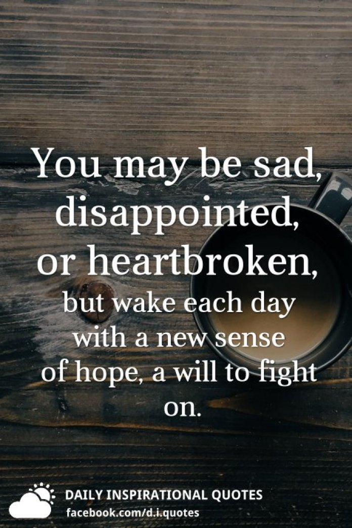 You may be sad, disappointed, or heartbroken, but wake each day with a new sense of hope, a will to fight on.