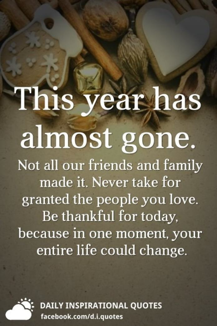 This year has almost gone. Not all our friends and family made it. Never take for granted the people you love. Be thankful for today, because in one moment, your entire life could change.