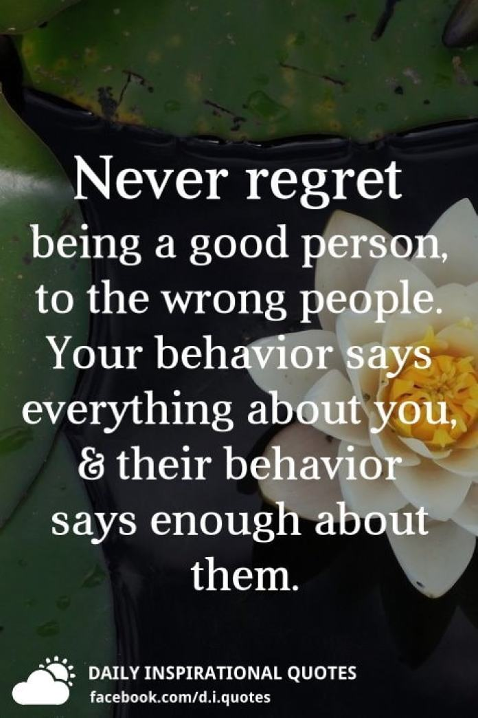 Never regret being a good person, to the wrong people. Your behavior says everything about you, and their behavior says enough about them.