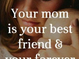 Your mom is your best friend and your forever friend. Always remember this.